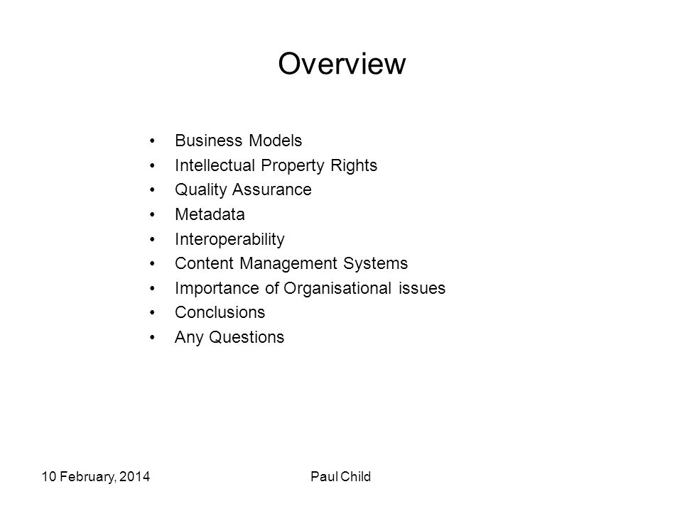 10 February, 2014Paul Child Overview Business Models Intellectual Property Rights Quality Assurance Metadata Interoperability Content Management Systems Importance of Organisational issues Conclusions Any Questions