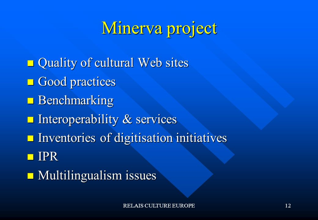 RELAIS CULTURE EUROPE12 Minerva project Quality of cultural Web sites Quality of cultural Web sites Good practices Good practices Benchmarking Benchmarking Interoperability & services Interoperability & services Inventories of digitisation initiatives Inventories of digitisation initiatives IPR IPR Multilingualism issues Multilingualism issues