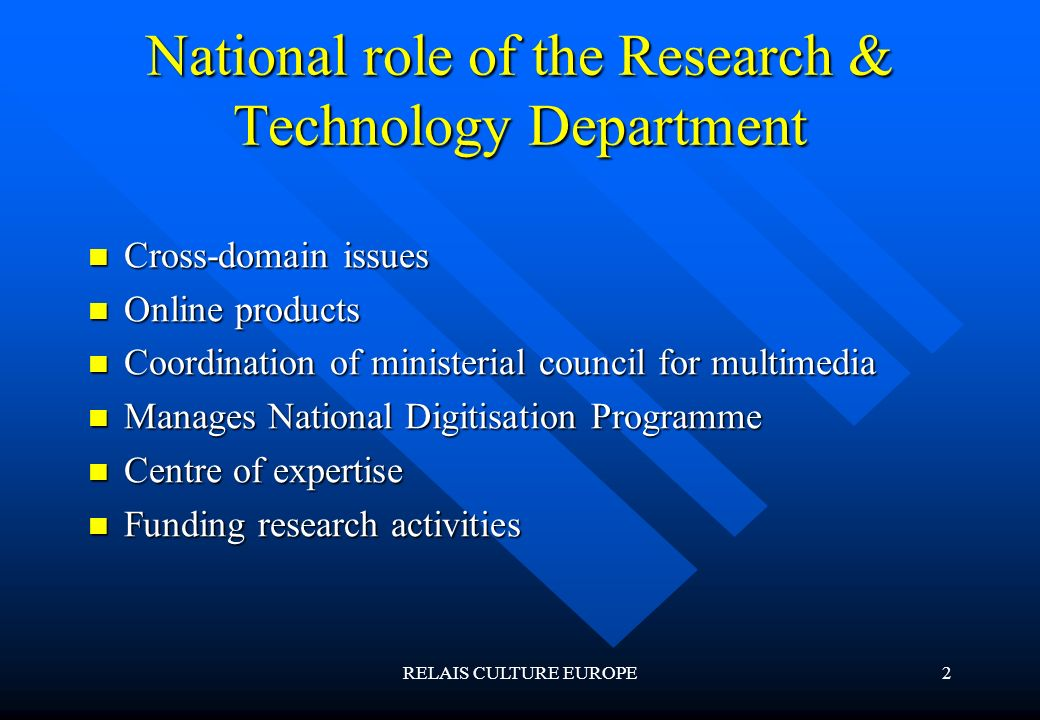 RELAIS CULTURE EUROPE2 National role of the Research & Technology Department Cross-domain issues Cross-domain issues Online products Online products Coordination of ministerial council for multimedia Coordination of ministerial council for multimedia Manages National Digitisation Programme Manages National Digitisation Programme Centre of expertise Centre of expertise Funding research activities Funding research activities