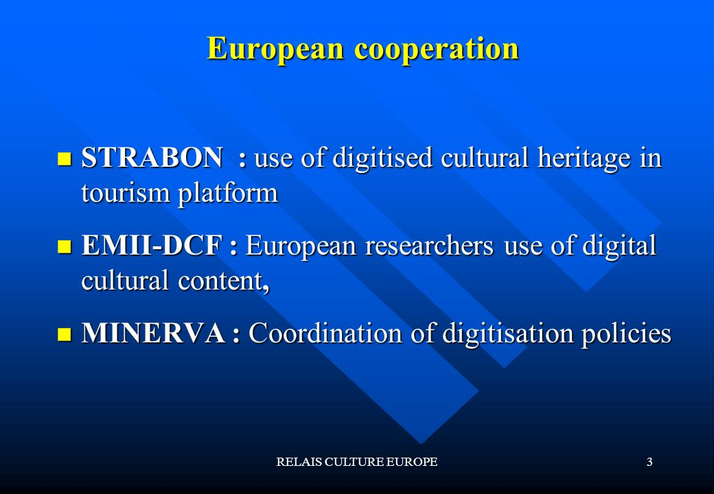 RELAIS CULTURE EUROPE3 European cooperation STRABON : use of digitised cultural heritage in tourism platform STRABON : use of digitised cultural heritage in tourism platform EMII-DCF : European researchers use of digital cultural content, EMII-DCF : European researchers use of digital cultural content, MINERVA : Coordination of digitisation policies MINERVA : Coordination of digitisation policies