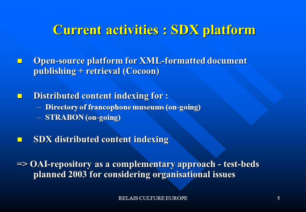 RELAIS CULTURE EUROPE5 Current activities : SDX platform Open-source platform for XML-formatted document publishing + retrieval (Cocoon) Open-source platform for XML-formatted document publishing + retrieval (Cocoon) Distributed content indexing for : Distributed content indexing for : –Directory of francophone museums (on-going) –STRABON (on-going) SDX distributed content indexing SDX distributed content indexing => OAI-repository as a complementary approach - test-beds planned 2003 for considering organisational issues