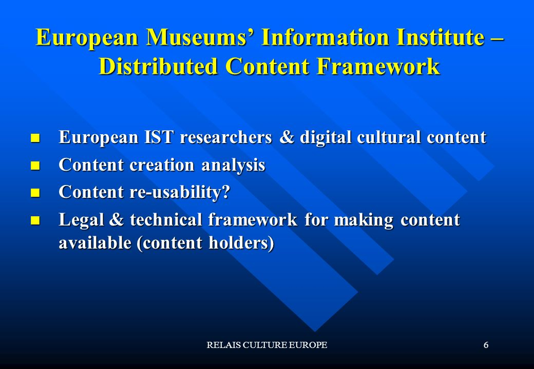 RELAIS CULTURE EUROPE6 European Museums Information Institute – Distributed Content Framework European IST researchers & digital cultural content European IST researchers & digital cultural content Content creation analysis Content creation analysis Content re-usability.