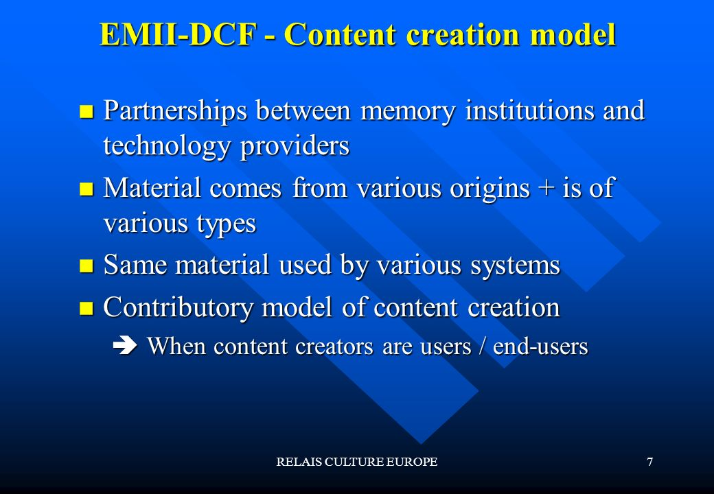 RELAIS CULTURE EUROPE7 EMII-DCF - Content creation model Partnerships between memory institutions and technology providers Partnerships between memory institutions and technology providers Material comes from various origins + is of various types Material comes from various origins + is of various types Same material used by various systems Same material used by various systems Contributory model of content creation Contributory model of content creation When content creators are users / end-users When content creators are users / end-users