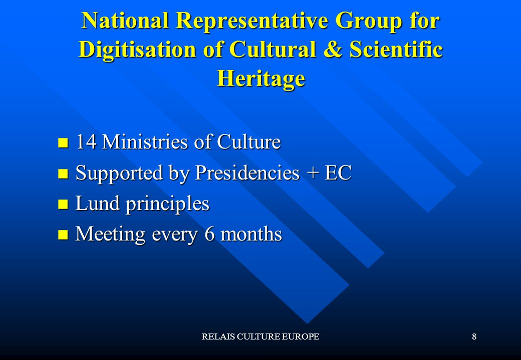 RELAIS CULTURE EUROPE8 National Representative Group for Digitisation of Cultural & Scientific Heritage 14 Ministries of Culture 14 Ministries of Culture Supported by Presidencies + EC Supported by Presidencies + EC Lund principles Lund principles Meeting every 6 months Meeting every 6 months