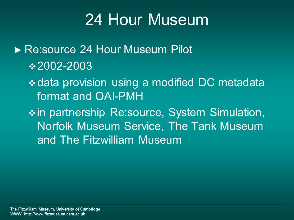 The Fitzwilliam Museum, University of Cambridge WWW: http://www.fitzmuseum.cam.ac.uk 24 Hour Museum Re:source 24 Hour Museum Pilot 2002-2003 data provision using a modified DC metadata format and OAI-PMH in partnership Re:source, System Simulation, Norfolk Museum Service, The Tank Museum and The Fitzwilliam Museum