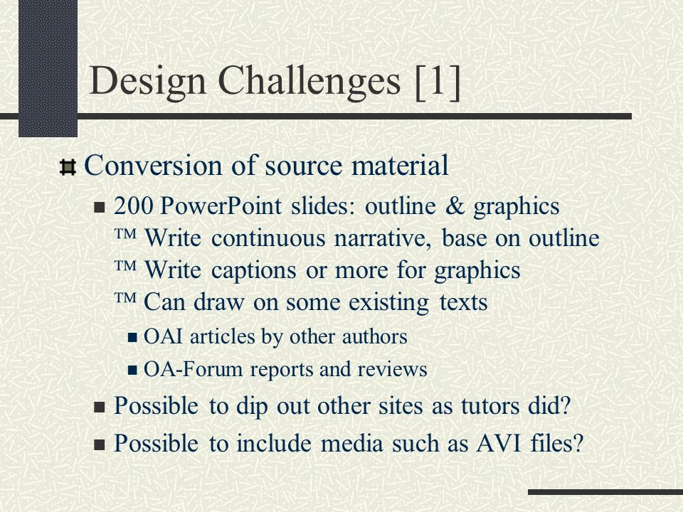Design Challenges [1] Conversion of source material 200 PowerPoint slides: outline & graphics Write continuous narrative, base on outline Write captions or more for graphics Can draw on some existing texts OAI articles by other authors OA-Forum reports and reviews Possible to dip out other sites as tutors did.