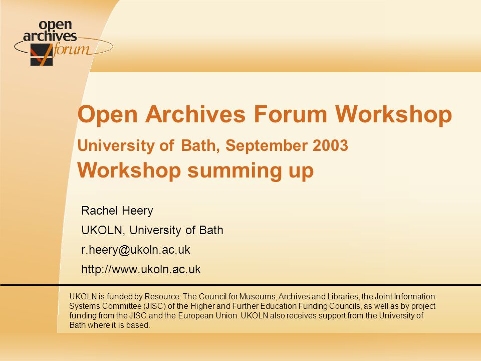 Open Archives Forum Workshop University of Bath, September 2003 Workshop summing up Rachel Heery UKOLN, University of Bath   UKOLN is funded by Resource: The Council for Museums, Archives and Libraries, the Joint Information Systems Committee (JISC) of the Higher and Further Education Funding Councils, as well as by project funding from the JISC and the European Union.