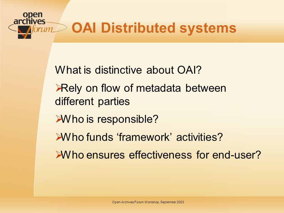 Open Archives Forum Workshop, September 2003 OAI Distributed systems What is distinctive about OAI.