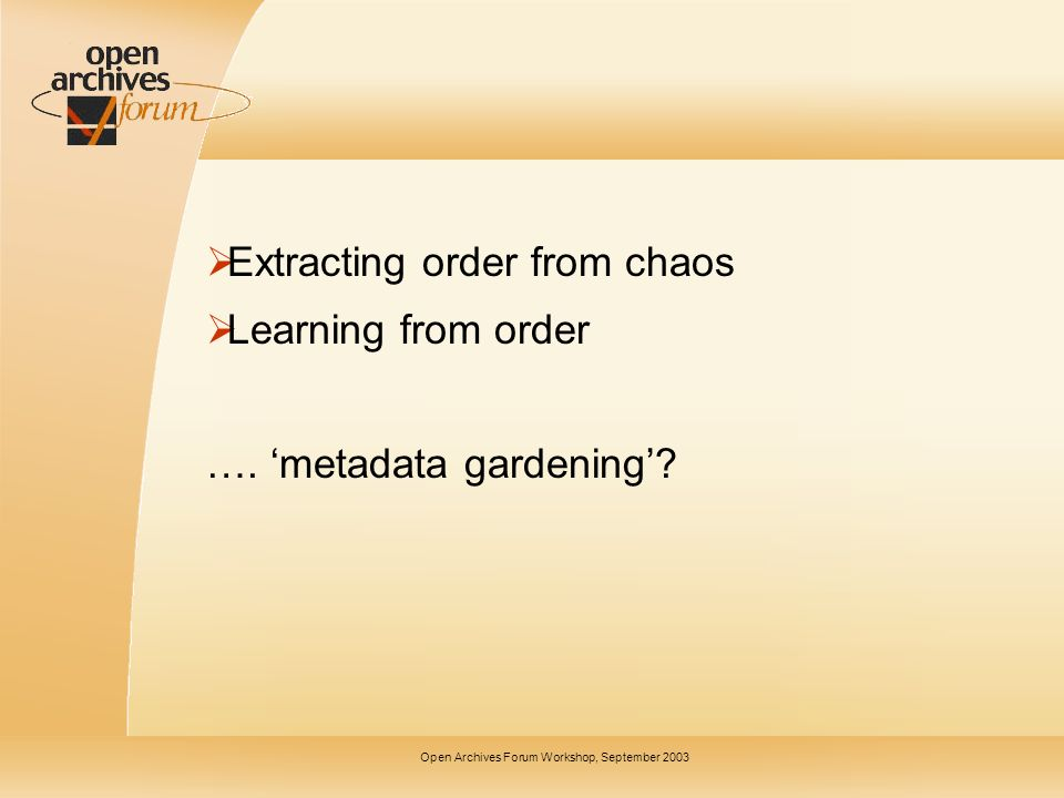 Open Archives Forum Workshop, September 2003 Extracting order from chaos Learning from order ….