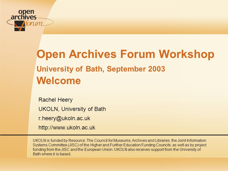 Open Archives Forum Workshop University of Bath, September 2003 Welcome Rachel Heery UKOLN, University of Bath r.heery@ukoln.ac.uk http://www.ukoln.ac.uk UKOLN is funded by Resource: The Council for Museums, Archives and Libraries, the Joint Information Systems Committee (JISC) of the Higher and Further Education Funding Councils, as well as by project funding from the JISC and the European Union.
