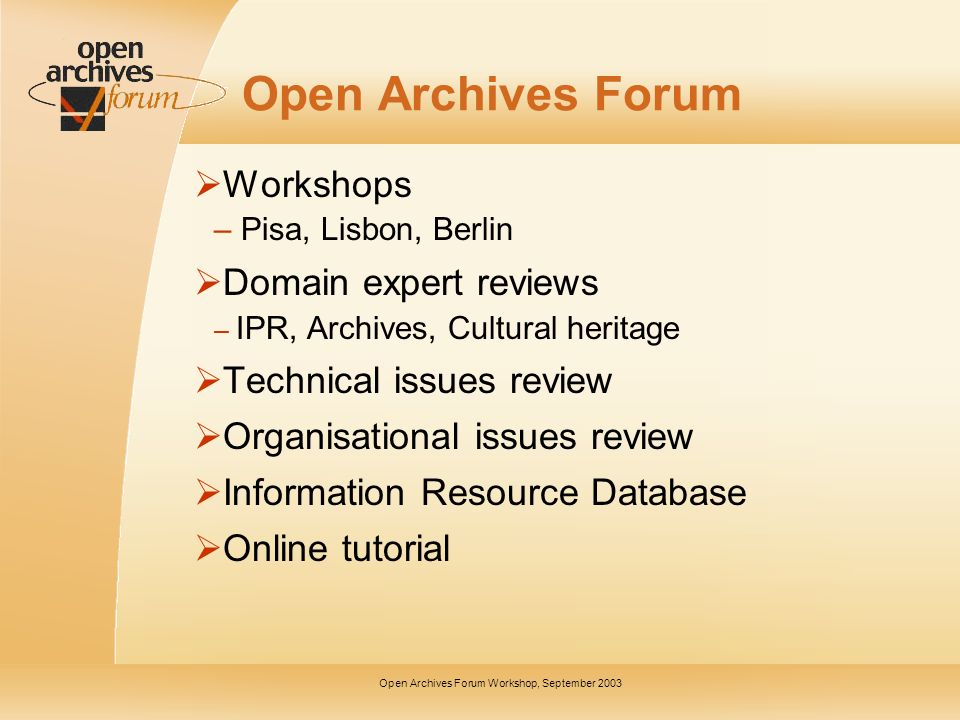 Open Archives Forum Workshop, September 2003 Open Archives Forum Workshops – Pisa, Lisbon, Berlin Domain expert reviews – IPR, Archives, Cultural heritage Technical issues review Organisational issues review Information Resource Database Online tutorial