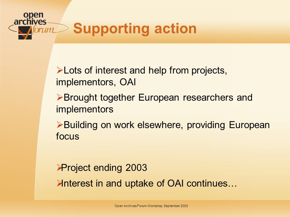 Open Archives Forum Workshop, September 2003 Supporting action Lots of interest and help from projects, implementors, OAI Brought together European researchers and implementors Building on work elsewhere, providing European focus Project ending 2003 Interest in and uptake of OAI continues…