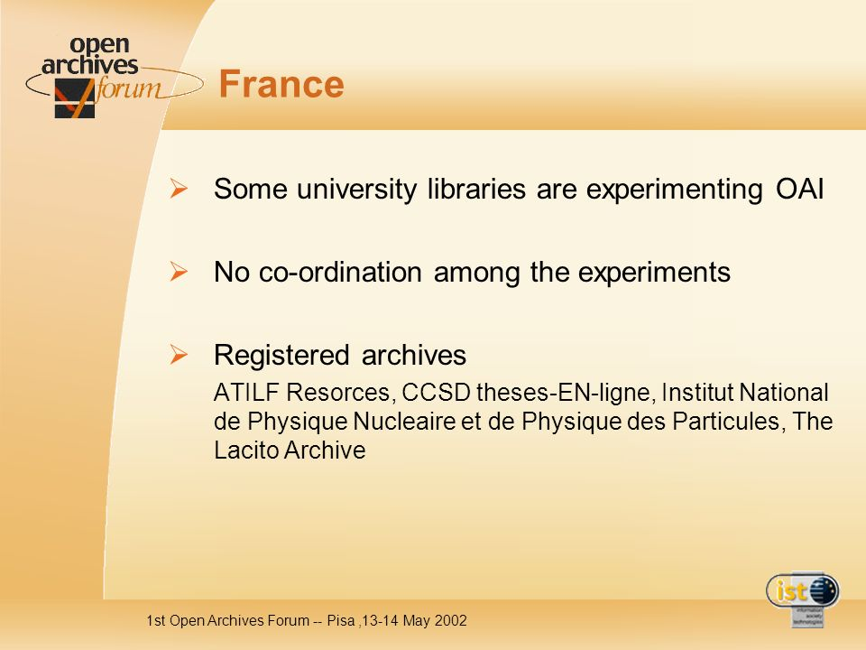 1st Open Archives Forum -- Pisa,13-14 May 2002 France Some university libraries are experimenting OAI No co-ordination among the experiments Registered archives ATILF Resorces, CCSD theses-EN-ligne, Institut National de Physique Nucleaire et de Physique des Particules, The Lacito Archive