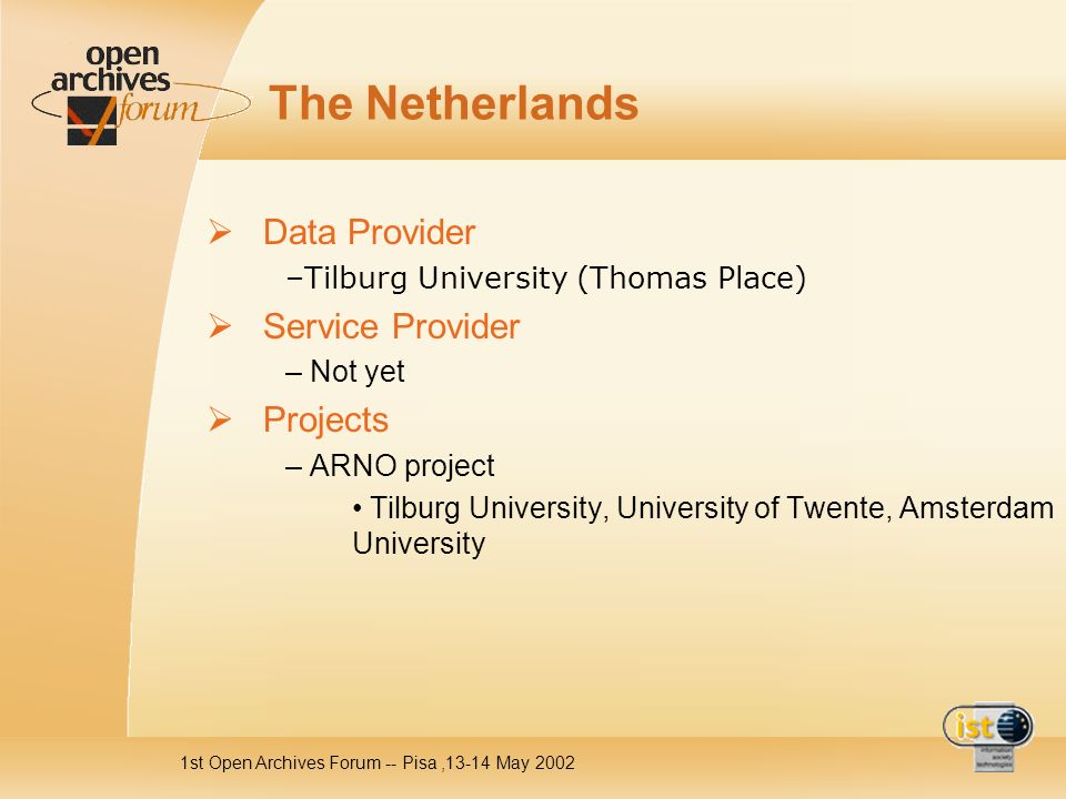 1st Open Archives Forum -- Pisa,13-14 May 2002 The Netherlands Data Provider –Tilburg University (Thomas Place) Service Provider – Not yet Projects – ARNO project Tilburg University, University of Twente, Amsterdam University