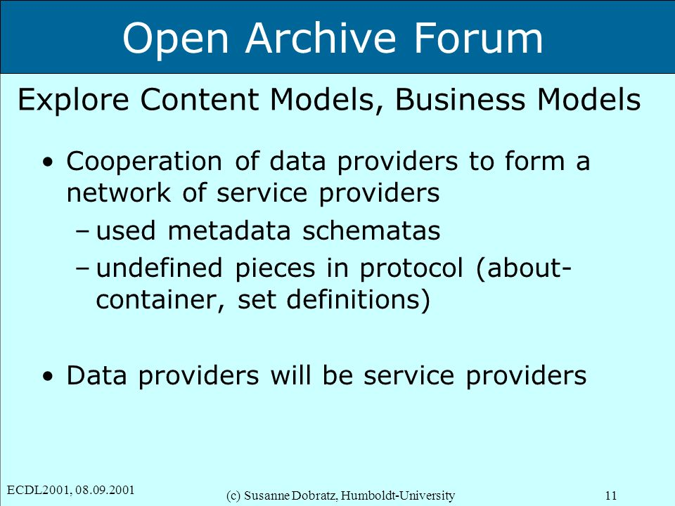 Open Archive Forum ECDL2001, 08.09.2001 (c) Susanne Dobratz, Humboldt-University11 Explore Content Models, Business Models Cooperation of data providers to form a network of service providers –used metadata schematas –undefined pieces in protocol (about- container, set definitions) Data providers will be service providers
