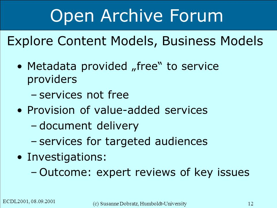 Open Archive Forum ECDL2001, 08.09.2001 (c) Susanne Dobratz, Humboldt-University12 Explore Content Models, Business Models Metadata provided free to service providers –services not free Provision of value-added services –document delivery –services for targeted audiences Investigations: –Outcome: expert reviews of key issues