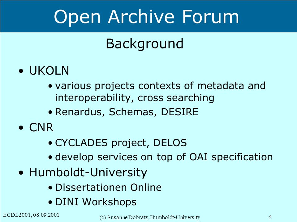 Open Archive Forum ECDL2001, 08.09.2001 (c) Susanne Dobratz, Humboldt-University5 Background UKOLN various projects contexts of metadata and interoperability, cross searching Renardus, Schemas, DESIRE CNR CYCLADES project, DELOS develop services on top of OAI specification Humboldt-University Dissertationen Online DINI Workshops