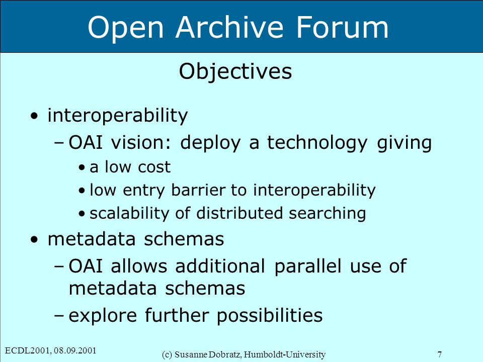 Open Archive Forum ECDL2001, 08.09.2001 (c) Susanne Dobratz, Humboldt-University7 Objectives interoperability –OAI vision: deploy a technology giving a low cost low entry barrier to interoperability scalability of distributed searching metadata schemas –OAI allows additional parallel use of metadata schemas –explore further possibilities