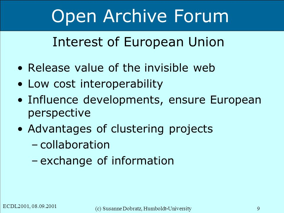 Open Archive Forum ECDL2001, 08.09.2001 (c) Susanne Dobratz, Humboldt-University9 Interest of European Union Release value of the invisible web Low cost interoperability Influence developments, ensure European perspective Advantages of clustering projects –collaboration –exchange of information