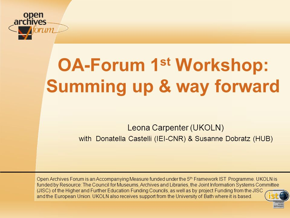 OA-Forum 1 st Workshop: Summing up & way forward Leona Carpenter (UKOLN) with Donatella Castelli (IEI-CNR) & Susanne Dobratz (HUB) Open Archives Forum is an Accompanying Measure funded under the 5 th Framework IST Programme.