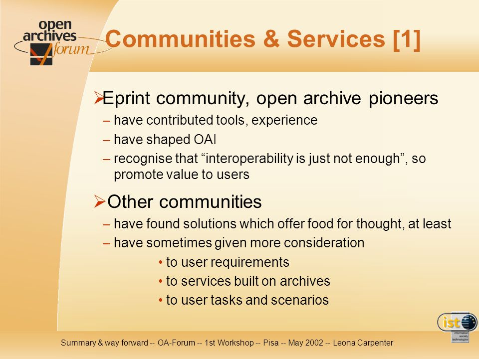 Summary & way forward -- OA-Forum -- 1st Workshop -- Pisa -- May Leona Carpenter Communities & Services [1] Eprint community, open archive pioneers – have contributed tools, experience – have shaped OAI – recognise that interoperability is just not enough, so promote value to users Other communities – have found solutions which offer food for thought, at least – have sometimes given more consideration to user requirements to services built on archives to user tasks and scenarios