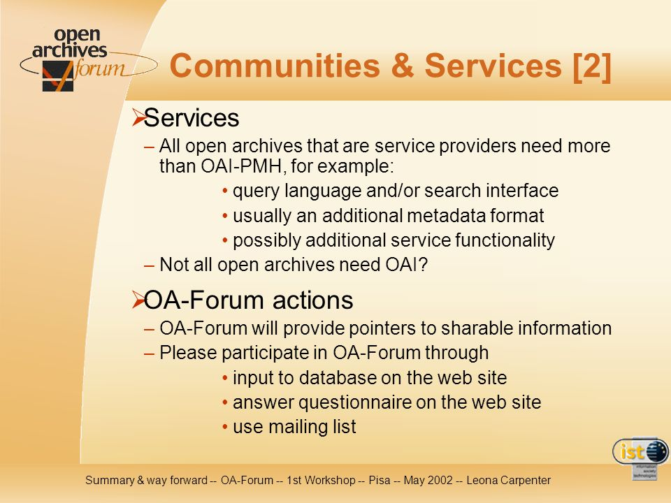 Summary & way forward -- OA-Forum -- 1st Workshop -- Pisa -- May Leona Carpenter Communities & Services [2] Services – All open archives that are service providers need more than OAI-PMH, for example: query language and/or search interface usually an additional metadata format possibly additional service functionality – Not all open archives need OAI.