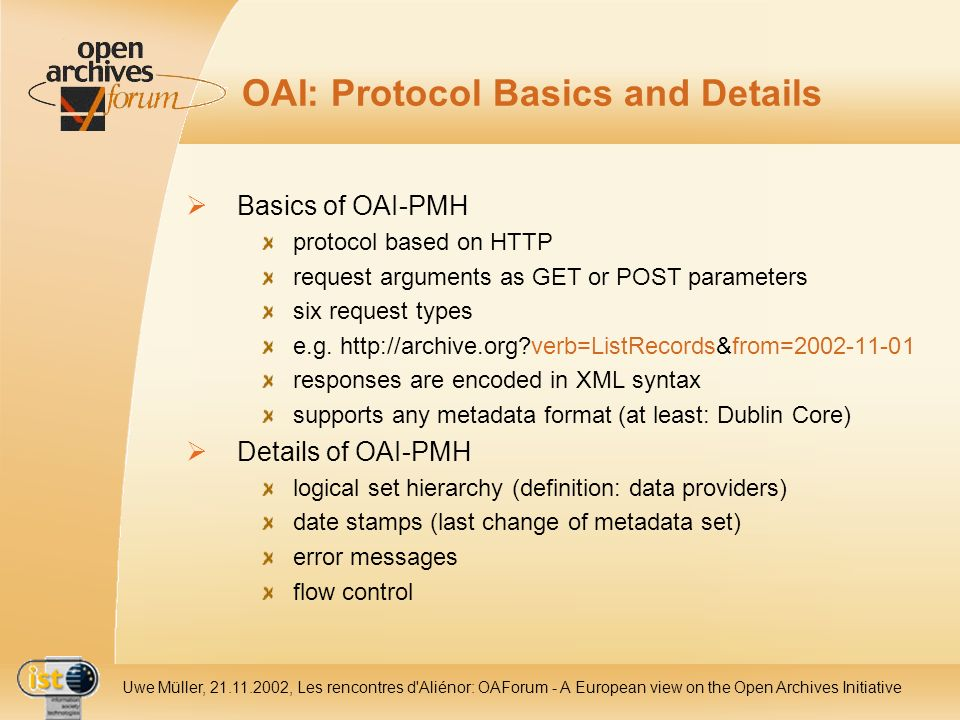 IST- 2001-320015 Uwe Müller, 21.11.2002, Les rencontres d Aliénor: OAForum - A European view on the Open Archives Initiative OAI: Protocol Basics and Details Basics of OAI-PMH protocol based on HTTP request arguments as GET or POST parameters six request types e.g.