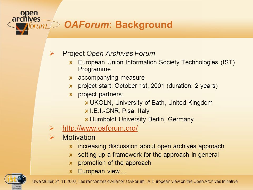 IST- 2001-320015 Uwe Müller, 21.11.2002, Les rencontres d Aliénor: OAForum - A European view on the Open Archives Initiative OAForum: Background Project Open Archives Forum European Union Information Society Technologies (IST) Programme accompanying measure project start: October 1st, 2001 (duration: 2 years) project partners: UKOLN, University of Bath, United Kingdom I.E.I.-CNR, Pisa, Italy Humboldt University Berlin, Germany http://www.oaforum.org/ Motivation increasing discussion about open archives approach setting up a framework for the approach in general promotion of the approach European view...