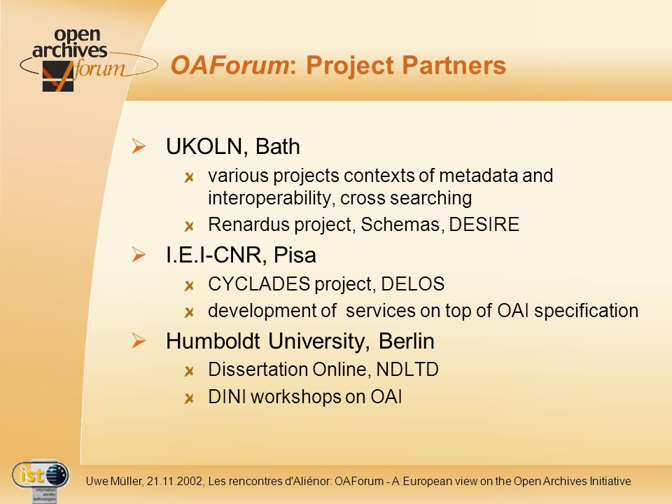 IST- 2001-320015 Uwe Müller, 21.11.2002, Les rencontres d Aliénor: OAForum - A European view on the Open Archives Initiative OAForum: Project Partners UKOLN, Bath various projects contexts of metadata and interoperability, cross searching Renardus project, Schemas, DESIRE I.E.I-CNR, Pisa CYCLADES project, DELOS development of services on top of OAI specification Humboldt University, Berlin Dissertation Online, NDLTD DINI workshops on OAI