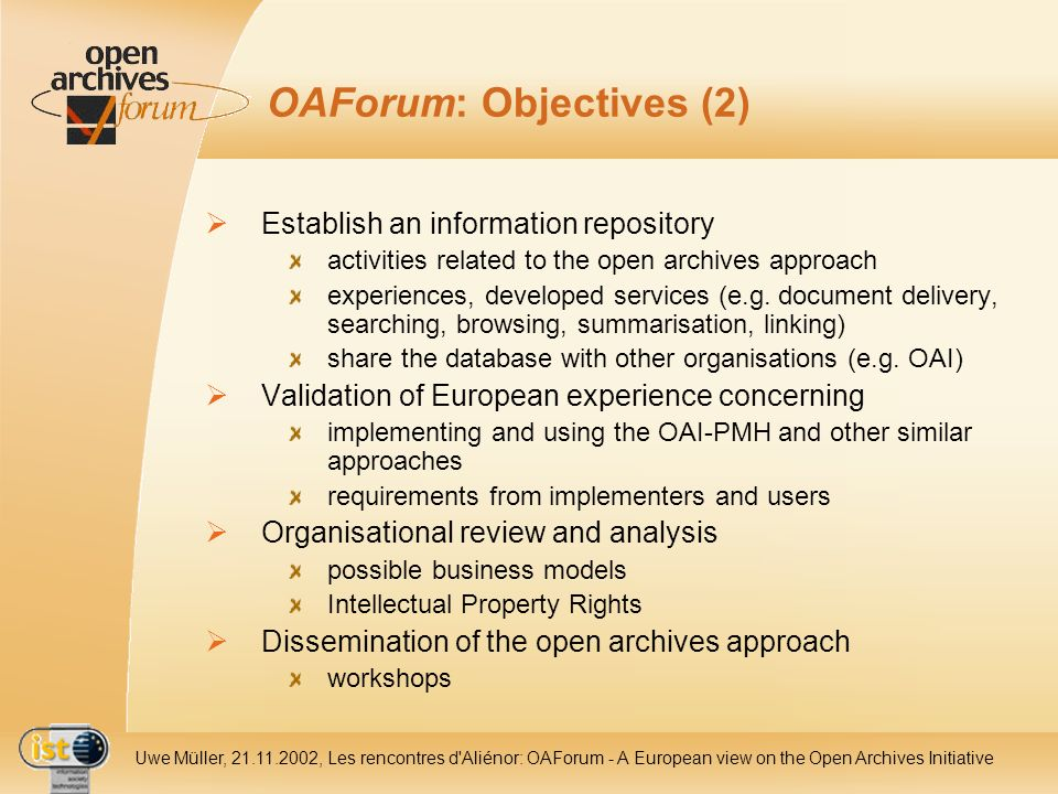 IST- 2001-320015 Uwe Müller, 21.11.2002, Les rencontres d Aliénor: OAForum - A European view on the Open Archives Initiative OAForum: Objectives (2) Establish an information repository activities related to the open archives approach experiences, developed services (e.g.