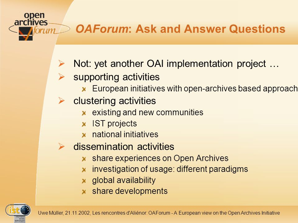 IST- 2001-320015 Uwe Müller, 21.11.2002, Les rencontres d Aliénor: OAForum - A European view on the Open Archives Initiative OAForum: Ask and Answer Questions Not: yet another OAI implementation project … supporting activities European initiatives with open-archives based approach clustering activities existing and new communities IST projects national initiatives dissemination activities share experiences on Open Archives investigation of usage: different paradigms global availability share developments