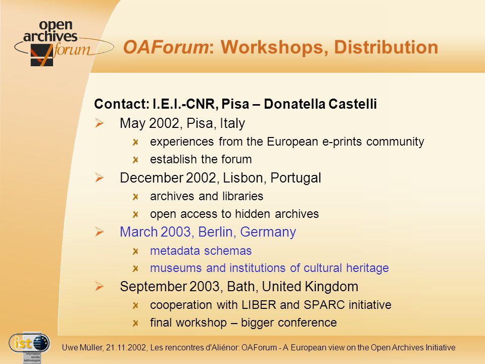 IST- 2001-320015 Uwe Müller, 21.11.2002, Les rencontres d Aliénor: OAForum - A European view on the Open Archives Initiative OAForum: Workshops, Distribution Contact: I.E.I.-CNR, Pisa – Donatella Castelli May 2002, Pisa, Italy experiences from the European e-prints community establish the forum December 2002, Lisbon, Portugal archives and libraries open access to hidden archives March 2003, Berlin, Germany metadata schemas museums and institutions of cultural heritage September 2003, Bath, United Kingdom cooperation with LIBER and SPARC initiative final workshop – bigger conference