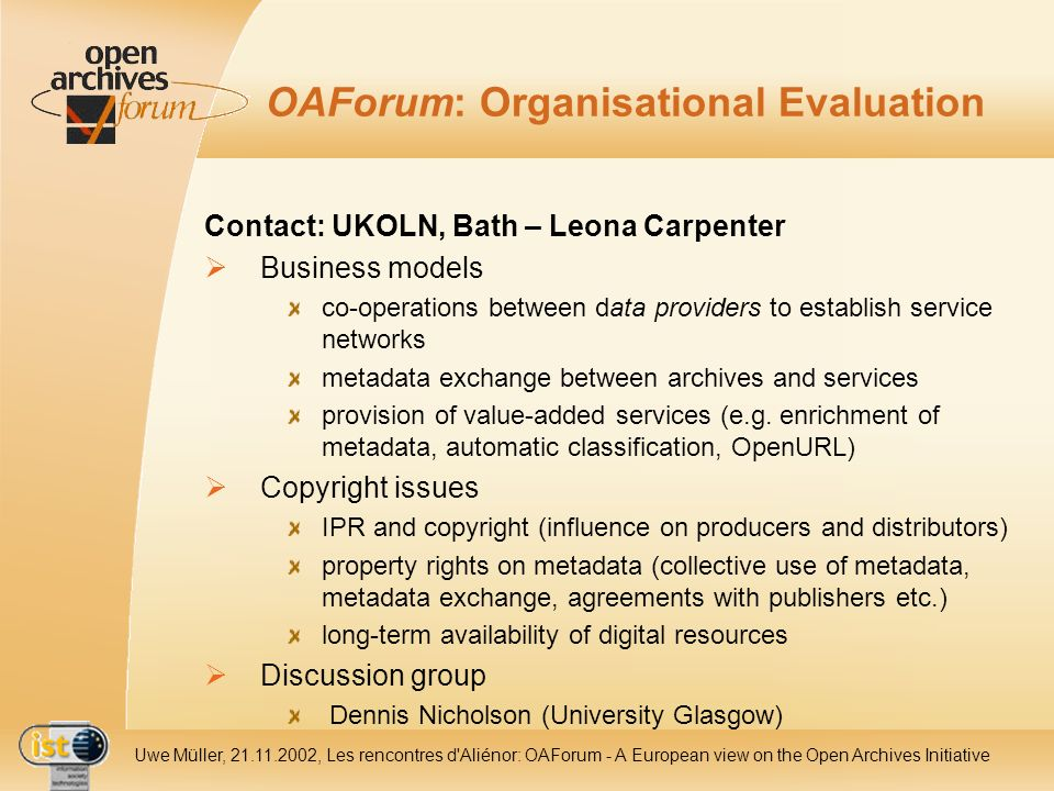 IST- 2001-320015 Uwe Müller, 21.11.2002, Les rencontres d Aliénor: OAForum - A European view on the Open Archives Initiative OAForum: Organisational Evaluation Contact: UKOLN, Bath – Leona Carpenter Business models co-operations between data providers to establish service networks metadata exchange between archives and services provision of value-added services (e.g.