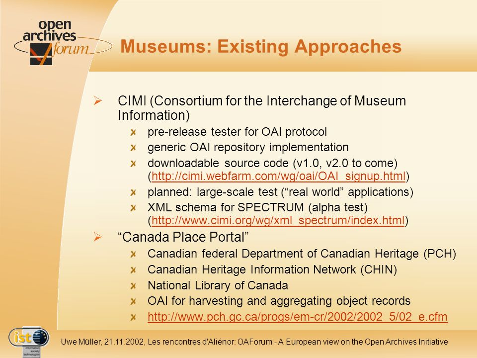 IST- 2001-320015 Uwe Müller, 21.11.2002, Les rencontres d Aliénor: OAForum - A European view on the Open Archives Initiative Museums: Existing Approaches CIMI (Consortium for the Interchange of Museum Information) pre-release tester for OAI protocol generic OAI repository implementation downloadable source code (v1.0, v2.0 to come) (http://cimi.webfarm.com/wg/oai/OAI_signup.html)http://cimi.webfarm.com/wg/oai/OAI_signup.html planned: large-scale test (real world applications) XML schema for SPECTRUM (alpha test) (http://www.cimi.org/wg/xml_spectrum/index.html)http://www.cimi.org/wg/xml_spectrum/index.html Canada Place Portal Canadian federal Department of Canadian Heritage (PCH) Canadian Heritage Information Network (CHIN) National Library of Canada OAI for harvesting and aggregating object records http://www.pch.gc.ca/progs/em-cr/2002/2002_5/02_e.cfm