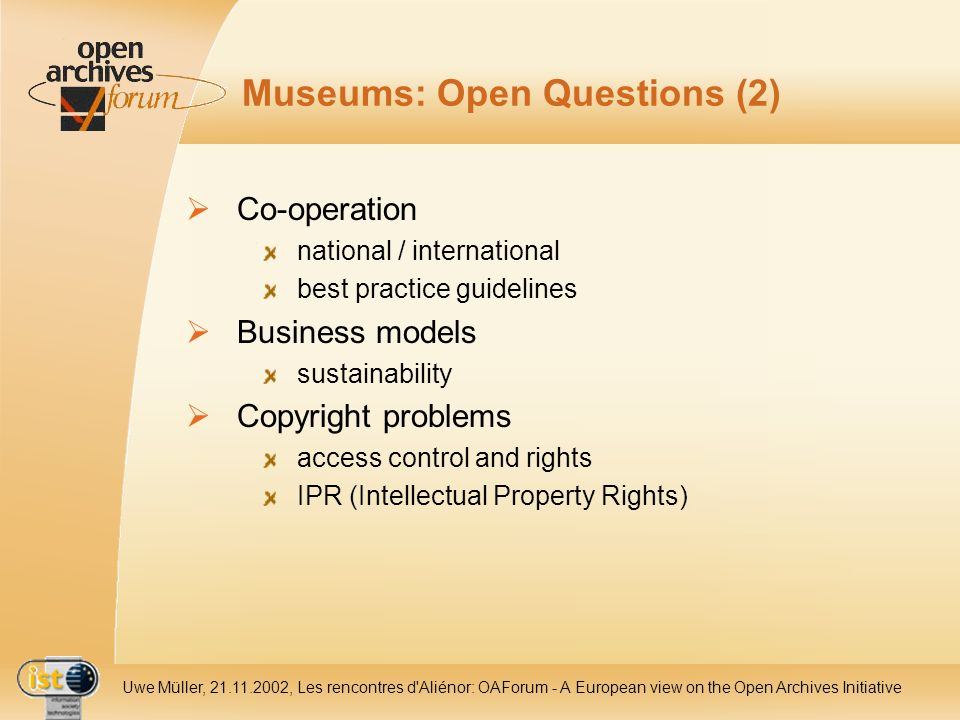 IST- 2001-320015 Uwe Müller, 21.11.2002, Les rencontres d Aliénor: OAForum - A European view on the Open Archives Initiative Museums: Open Questions (2) Co-operation national / international best practice guidelines Business models sustainability Copyright problems access control and rights IPR (Intellectual Property Rights)