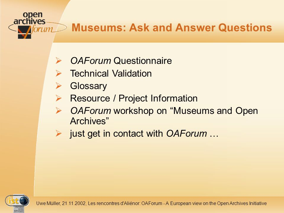 IST- 2001-320015 Uwe Müller, 21.11.2002, Les rencontres d Aliénor: OAForum - A European view on the Open Archives Initiative Museums: Ask and Answer Questions OAForum Questionnaire Technical Validation Glossary Resource / Project Information OAForum workshop on Museums and Open Archives just get in contact with OAForum …