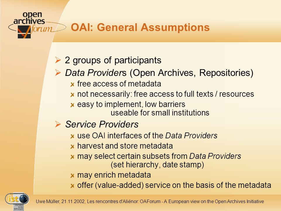 IST- 2001-320015 Uwe Müller, 21.11.2002, Les rencontres d Aliénor: OAForum - A European view on the Open Archives Initiative OAI: General Assumptions 2 groups of participants Data Providers (Open Archives, Repositories) free access of metadata not necessarily: free access to full texts / resources easy to implement, low barriers useable for small institutions Service Providers use OAI interfaces of the Data Providers harvest and store metadata may select certain subsets from Data Providers (set hierarchy, date stamp) may enrich metadata offer (value-added) service on the basis of the metadata