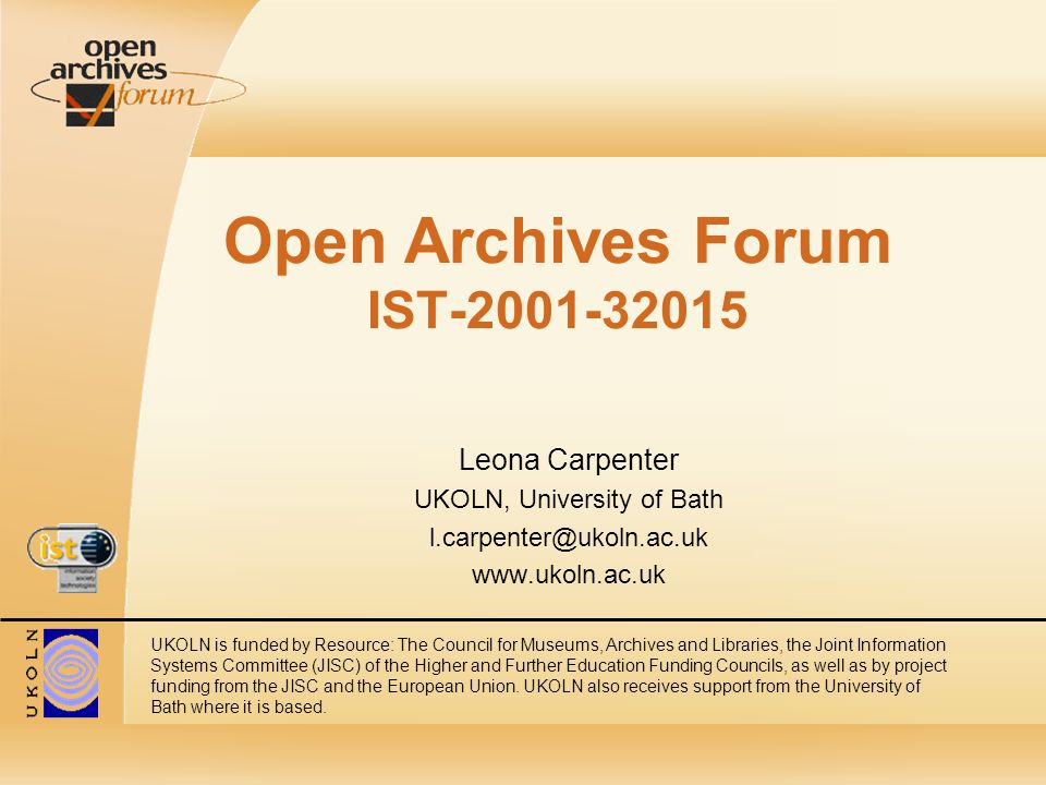 Open Archives Forum IST Leona Carpenter UKOLN, University of Bath   UKOLN is funded by Resource: The Council for Museums, Archives and Libraries, the Joint Information Systems Committee (JISC) of the Higher and Further Education Funding Councils, as well as by project funding from the JISC and the European Union.