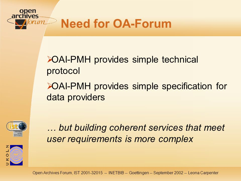 Open Archives Forum, IST INETBIB -- Goettingen -- September Leona Carpenter Need for OA-Forum OAI-PMH provides simple technical protocol OAI-PMH provides simple specification for data providers … but building coherent services that meet user requirements is more complex
