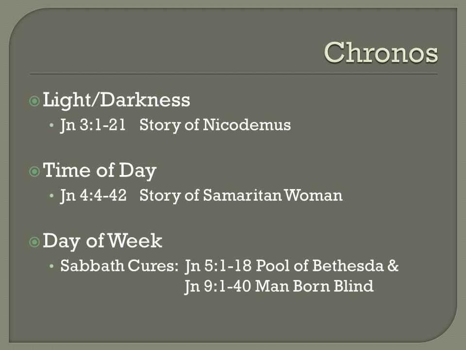 Light/Darkness Jn 3:1-21 Story of Nicodemus Time of Day Jn 4:4-42 Story of Samaritan Woman Day of Week Sabbath Cures: Jn 5:1-18 Pool of Bethesda & Jn 9:1-40 Man Born Blind