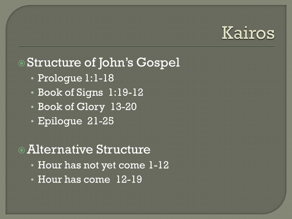 Structure of Johns Gospel Prologue 1:1-18 Book of Signs 1:19-12 Book of Glory 13-20 Epilogue 21-25 Alternative Structure Hour has not yet come 1-12 Hour has come 12-19