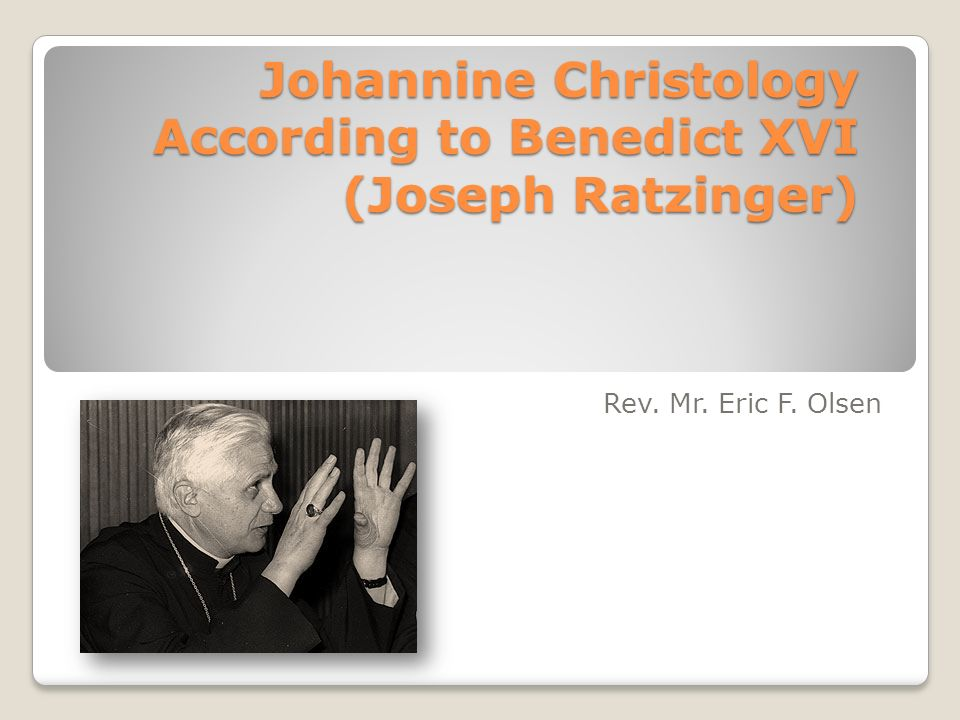 Johannine Christology According to Benedict XVI (Joseph Ratzinger) Rev. Mr. Eric F. Olsen