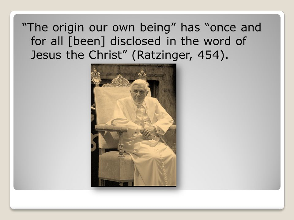 The origin our own being has once and for all [been] disclosed in the word of Jesus the Christ (Ratzinger, 454).