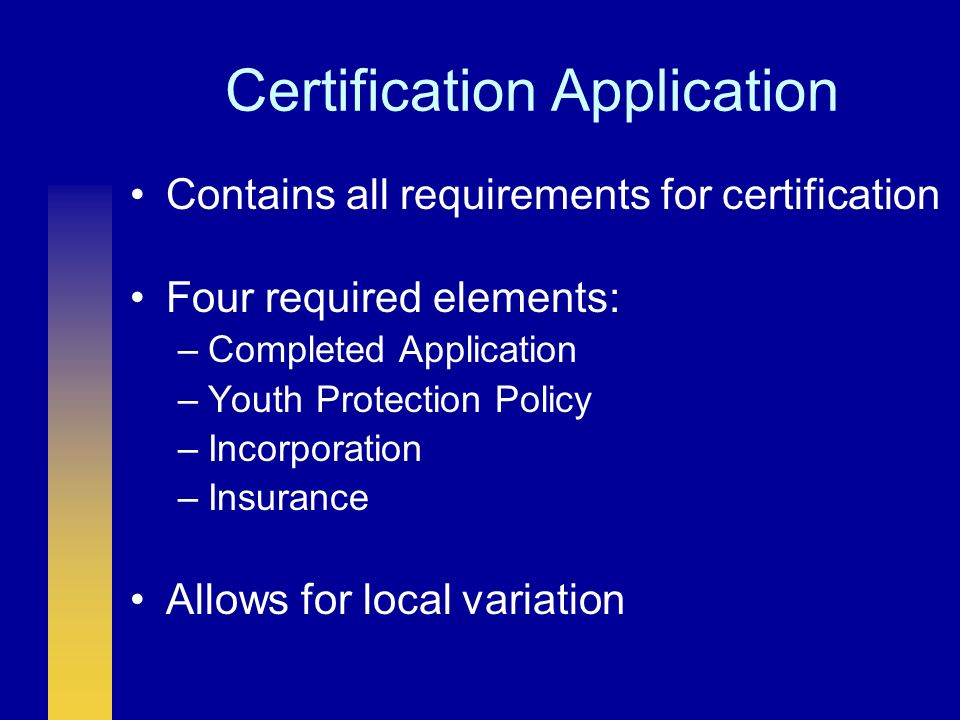 Certification Application Contains all requirements for certification Four required elements: –Completed Application –Youth Protection Policy –Incorporation –Insurance Allows for local variation