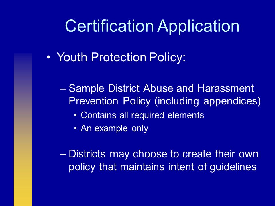 Certification Application Youth Protection Policy: –Sample District Abuse and Harassment Prevention Policy (including appendices) Contains all required elements An example only –Districts may choose to create their own policy that maintains intent of guidelines