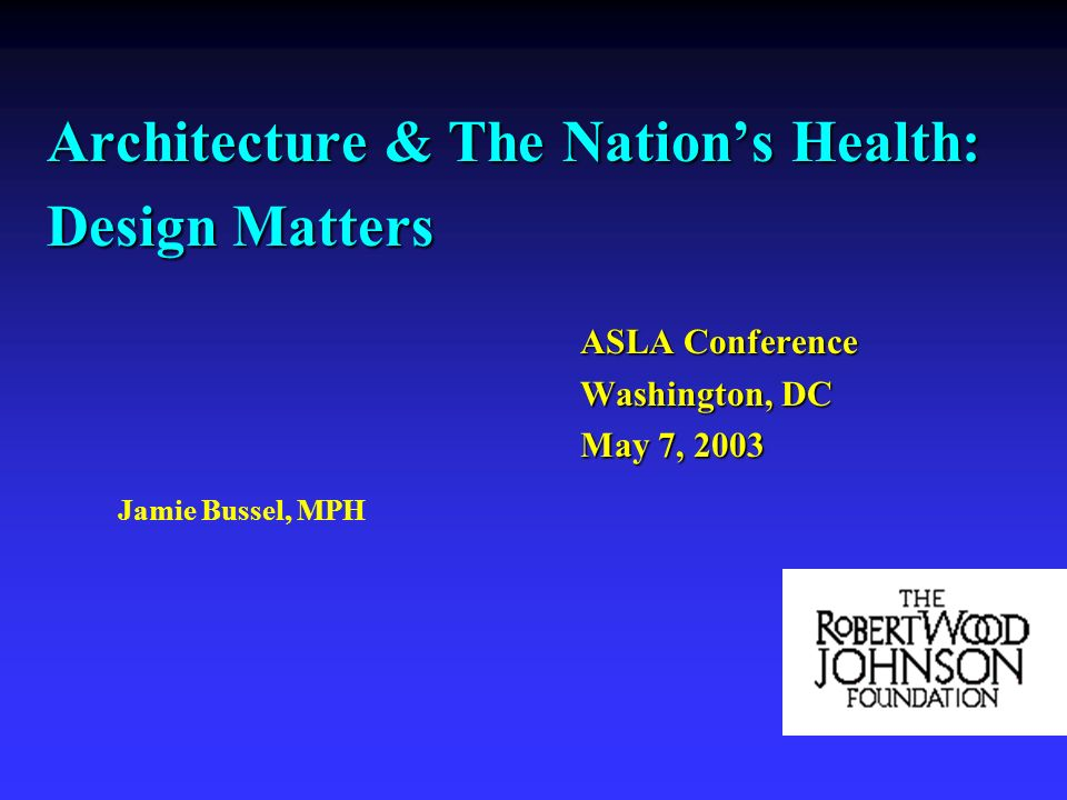 Architecture & The Nations Health: Design Matters ASLA Conference Washington, DC May 7, 2003 Jamie Bussel, MPH