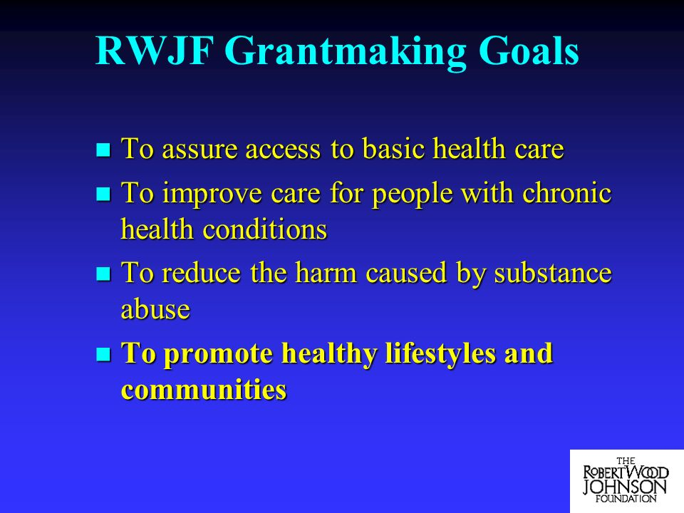 RWJF Grantmaking Goals To assure access to basic health care To assure access to basic health care To improve care for people with chronic health conditions To improve care for people with chronic health conditions To reduce the harm caused by substance abuse To reduce the harm caused by substance abuse To promote healthy lifestyles and communities To promote healthy lifestyles and communities