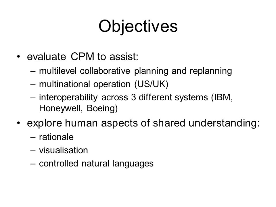 Objectives evaluate CPM to assist: –multilevel collaborative planning and replanning –multinational operation (US/UK) –interoperability across 3 different systems (IBM, Honeywell, Boeing) explore human aspects of shared understanding: –rationale –visualisation –controlled natural languages