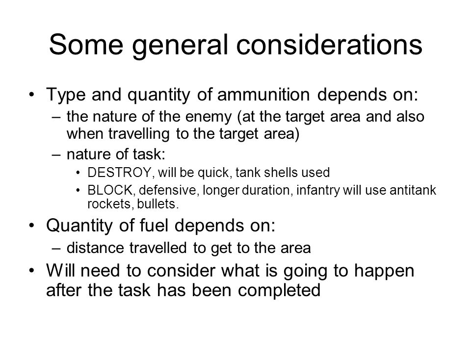 Some general considerations Type and quantity of ammunition depends on: –the nature of the enemy (at the target area and also when travelling to the target area) –nature of task: DESTROY, will be quick, tank shells used BLOCK, defensive, longer duration, infantry will use antitank rockets, bullets.