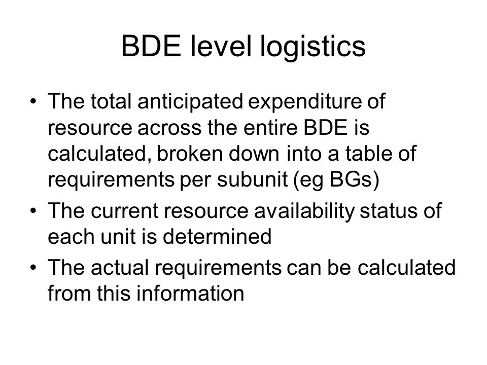 BDE level logistics The total anticipated expenditure of resource across the entire BDE is calculated, broken down into a table of requirements per subunit (eg BGs) The current resource availability status of each unit is determined The actual requirements can be calculated from this information